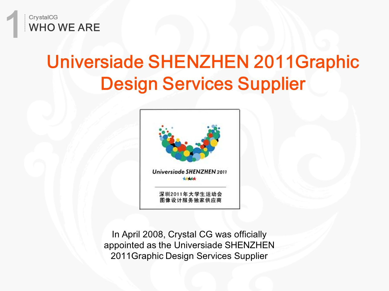 In April 2008, Crystal CG was officially appointed as the Universiade SHENZHEN 2011Graphic Design Services Supplier Universiade SHENZHEN 2011Graphic Design Services Supplier CrystalCG WHO WE ARE 1