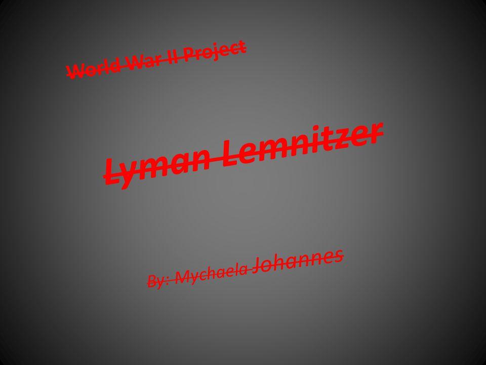 Lyman Lemnitzer By: Mychaela Johannes World War II Project