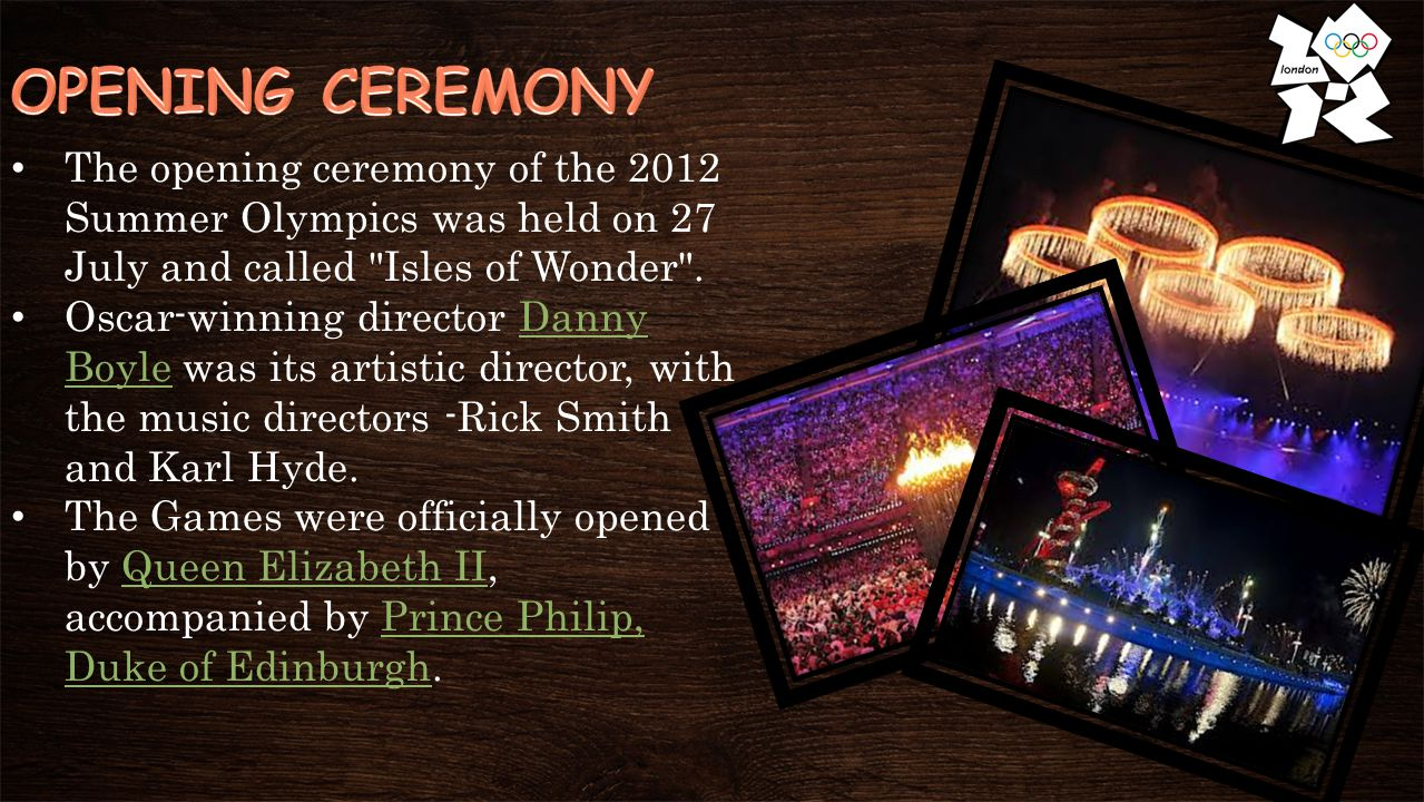 The opening ceremony of the 2012 Summer Olympics was held on 27 July and called Isles of Wonder .