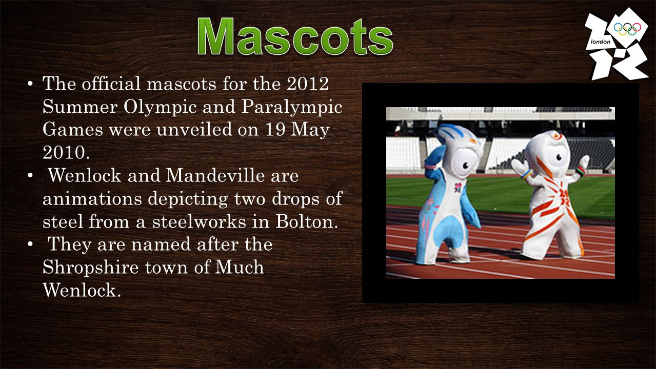 The official mascots for the 2012 Summer Olympic and Paralympic Games were unveiled on 19 May 2010.