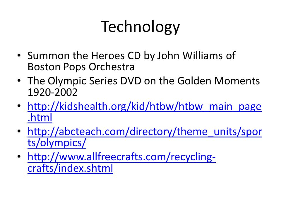 Technology Summon the Heroes CD by John Williams of Boston Pops Orchestra The Olympic Series DVD on the Golden Moments 1920-2002 http://kidshealth.org/kid/htbw/htbw_main_page.html http://kidshealth.org/kid/htbw/htbw_main_page.html http://abcteach.com/directory/theme_units/spor ts/olympics/ http://abcteach.com/directory/theme_units/spor ts/olympics/ http://www.allfreecrafts.com/recycling- crafts/index.shtml http://www.allfreecrafts.com/recycling- crafts/index.shtml