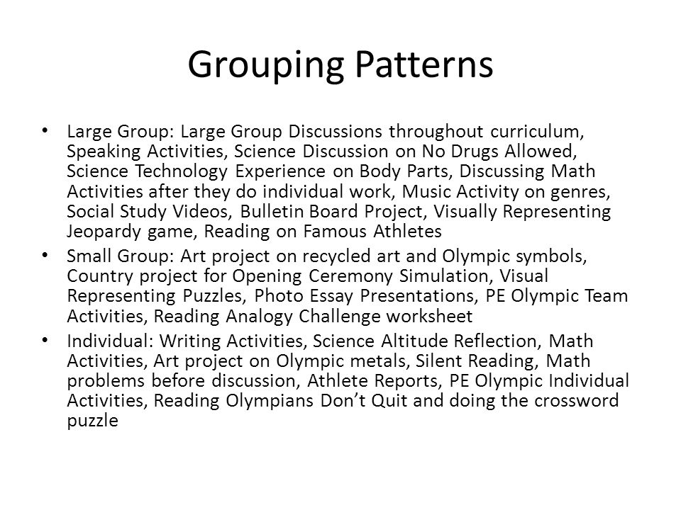 Grouping Patterns Large Group: Large Group Discussions throughout curriculum, Speaking Activities, Science Discussion on No Drugs Allowed, Science Technology Experience on Body Parts, Discussing Math Activities after they do individual work, Music Activity on genres, Social Study Videos, Bulletin Board Project, Visually Representing Jeopardy game, Reading on Famous Athletes Small Group: Art project on recycled art and Olympic symbols, Country project for Opening Ceremony Simulation, Visual Representing Puzzles, Photo Essay Presentations, PE Olympic Team Activities, Reading Analogy Challenge worksheet Individual: Writing Activities, Science Altitude Reflection, Math Activities, Art project on Olympic metals, Silent Reading, Math problems before discussion, Athlete Reports, PE Olympic Individual Activities, Reading Olympians Don't Quit and doing the crossword puzzle