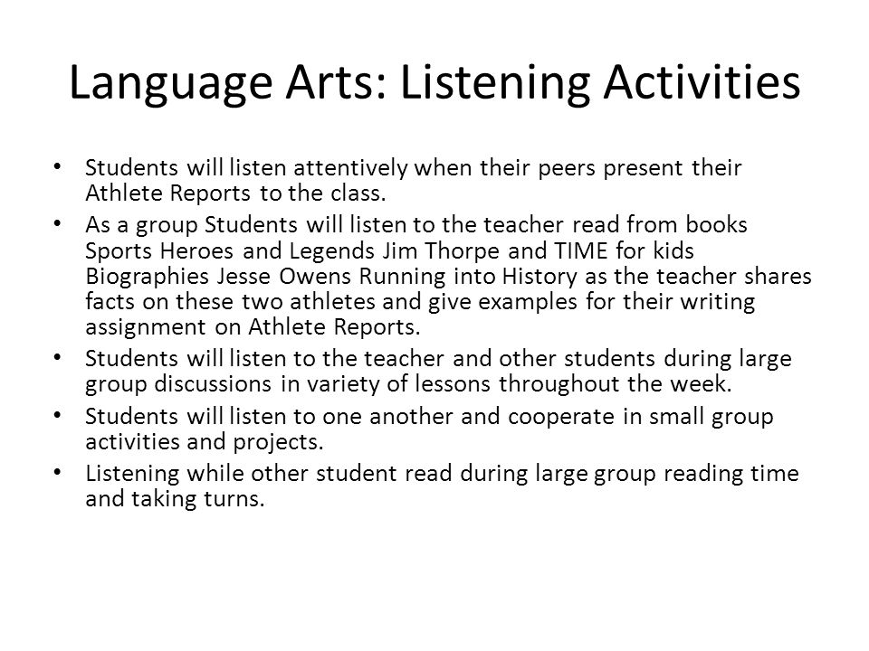 Language Arts: Listening Activities Students will listen attentively when their peers present their Athlete Reports to the class.