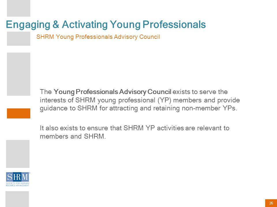 26 Engaging & Activating Young Professionals SHRM Young Professionals Advisory Council The Young Professionals Advisory Council exists to serve the interests of SHRM young professional (YP) members and provide guidance to SHRM for attracting and retaining non-member YPs.