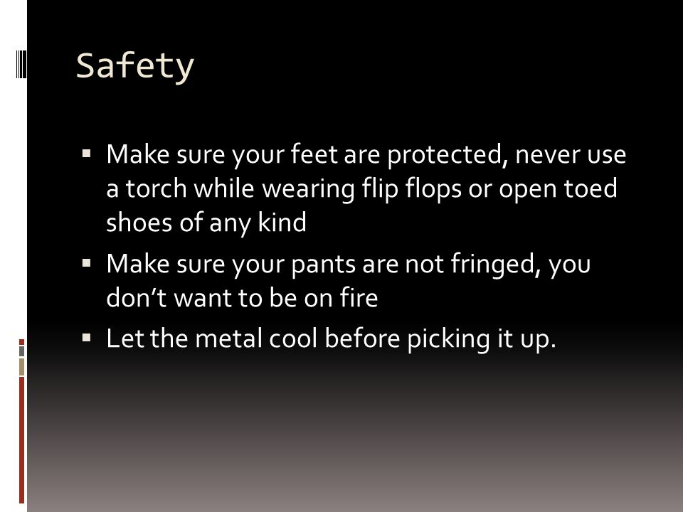 Safety  Make sure your feet are protected, never use a torch while wearing flip flops or open toed shoes of any kind  Make sure your pants are not fringed, you don't want to be on fire  Let the metal cool before picking it up.