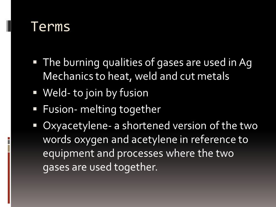 Terms  The burning qualities of gases are used in Ag Mechanics to heat, weld and cut metals  Weld- to join by fusion  Fusion- melting together  Oxyacetylene- a shortened version of the two words oxygen and acetylene in reference to equipment and processes where the two gases are used together.