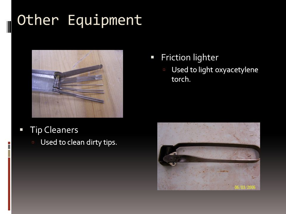 Other Equipment  Friction lighter  Used to light oxyacetylene torch.