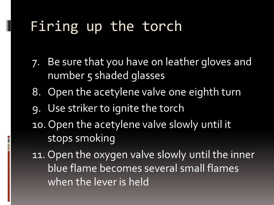 Firing up the torch 7. Be sure that you have on leather gloves and number 5 shaded glasses 8.