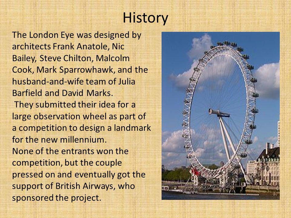 History The London Eye was designed by architects Frank Anatole, Nic Bailey, Steve Chilton, Malcolm Cook, Mark Sparrowhawk, and the husband-and-wife team of Julia Barfield and David Marks.
