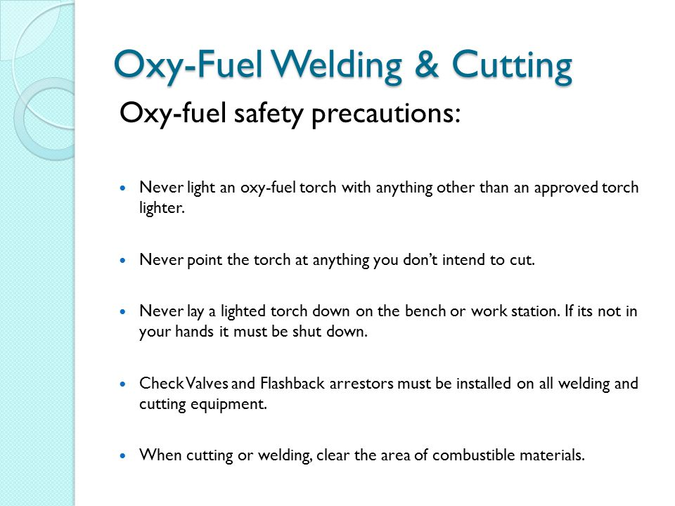 Oxy-Fuel Welding & Cutting Oxy-fuel safety precautions: Never use oxygen as a substitute for compressed air.