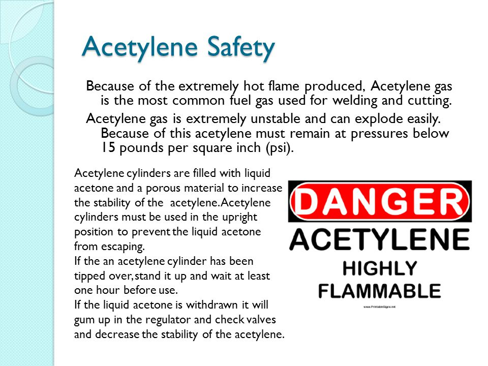 Acetylene Safety Because of the extremely hot flame produced, Acetylene gas is the most common fuel gas used for welding and cutting.