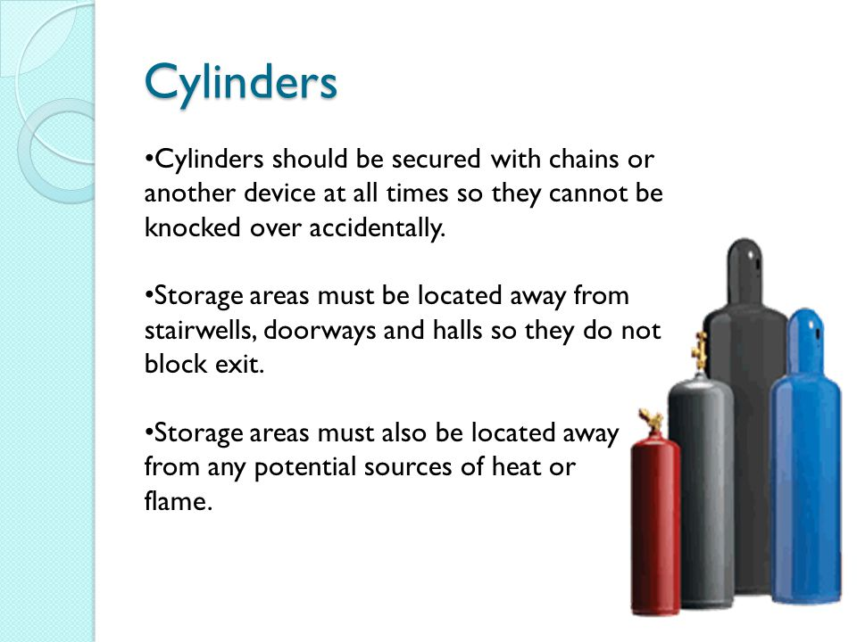 Cylinders Oxygen and welding gasses are stored in cylinders at extremely high pressures.