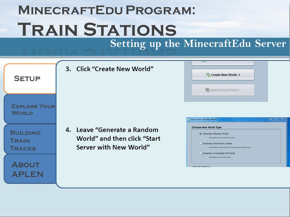 Setup 3.Click Create New World 4.Leave Generate a Random World and then click Start Server with New World Setting up the MinecraftEdu Server About APLEN Explore Your World Building Train Tracks