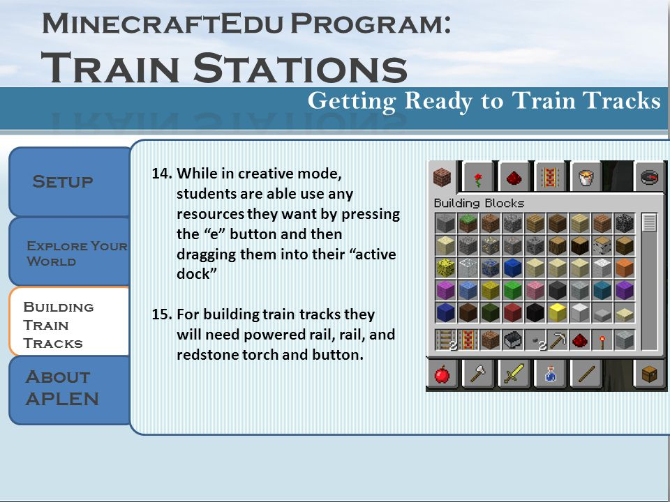 Setup 14.While in creative mode, students are able use any resources they want by pressing the e button and then dragging them into their active dock 15.For building train tracks they will need powered rail, rail, and redstone torch and button.