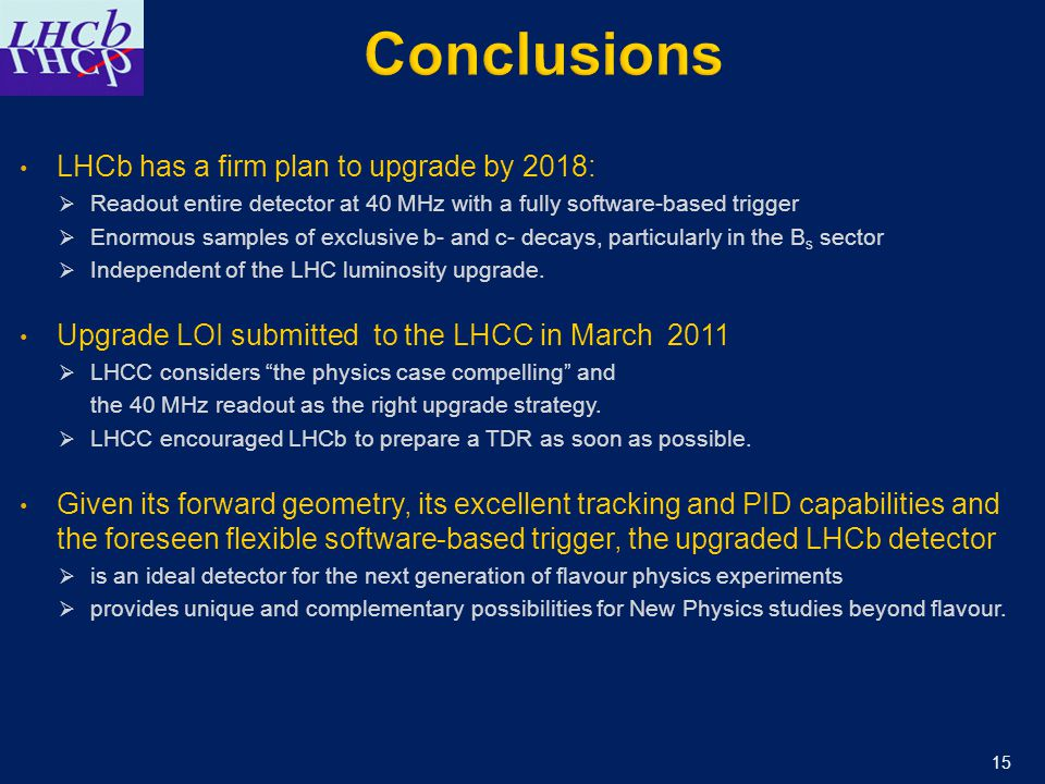 LHCb has a firm plan to upgrade by 2018:  Readout entire detector at 40 MHz with a fully software-based trigger  Enormous samples of exclusive b- and c- decays, particularly in the B s sector  Independent of the LHC luminosity upgrade.