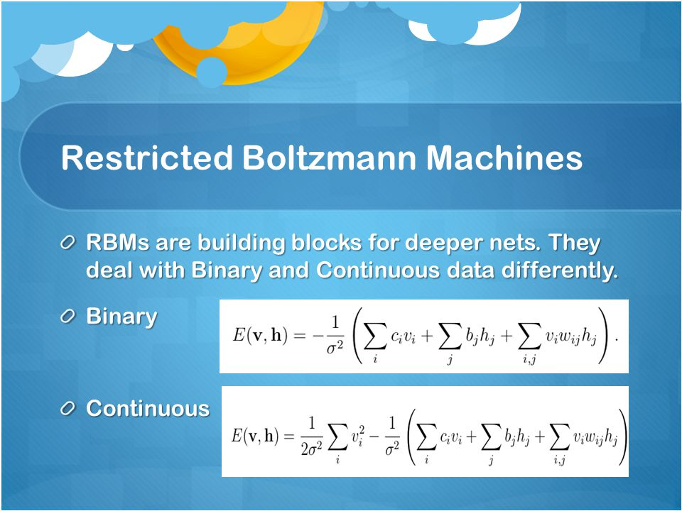 Restricted Boltzmann Machines RBMs are building blocks for deeper nets. They deal with Binary and Continuous data differently. BinaryContinuous