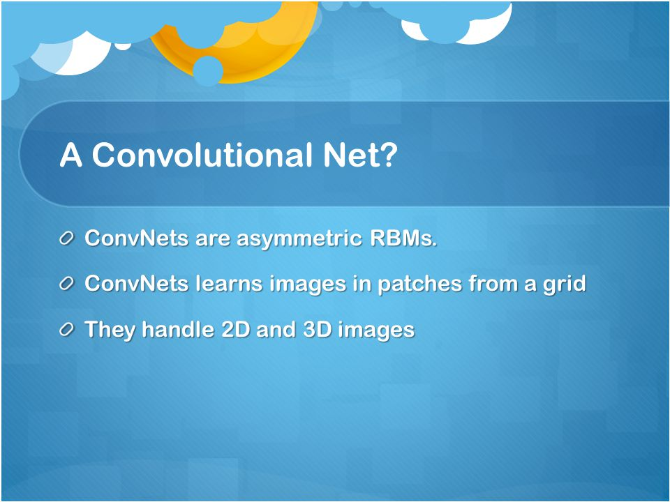 A Convolutional Net? ConvNets are asymmetric RBMs. ConvNets learns images in patches from a grid They handle 2D and 3D images