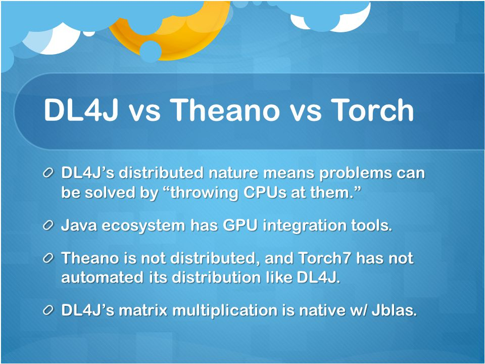 """DL4J vs Theano vs Torch DL4J's distributed nature means problems can be solved by """"throwing CPUs at them."""" Java ecosystem has GPU integration tools. T"""