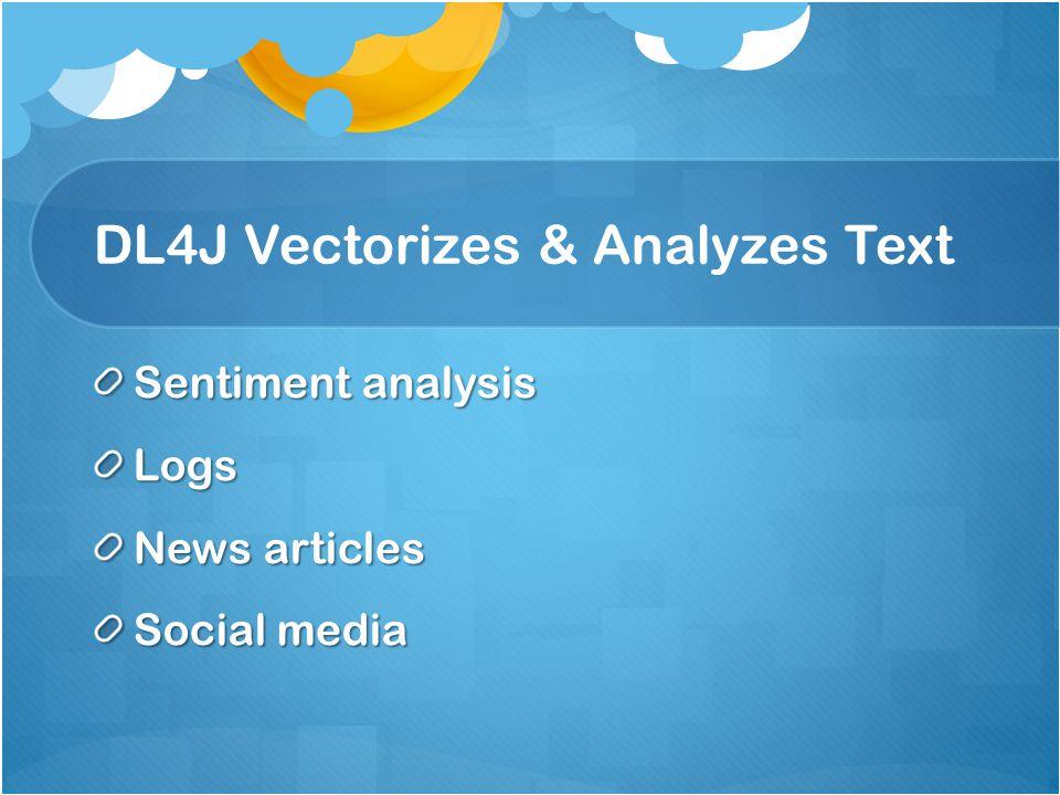 DL4J Vectorizes & Analyzes Text Sentiment analysis Logs News articles Social media