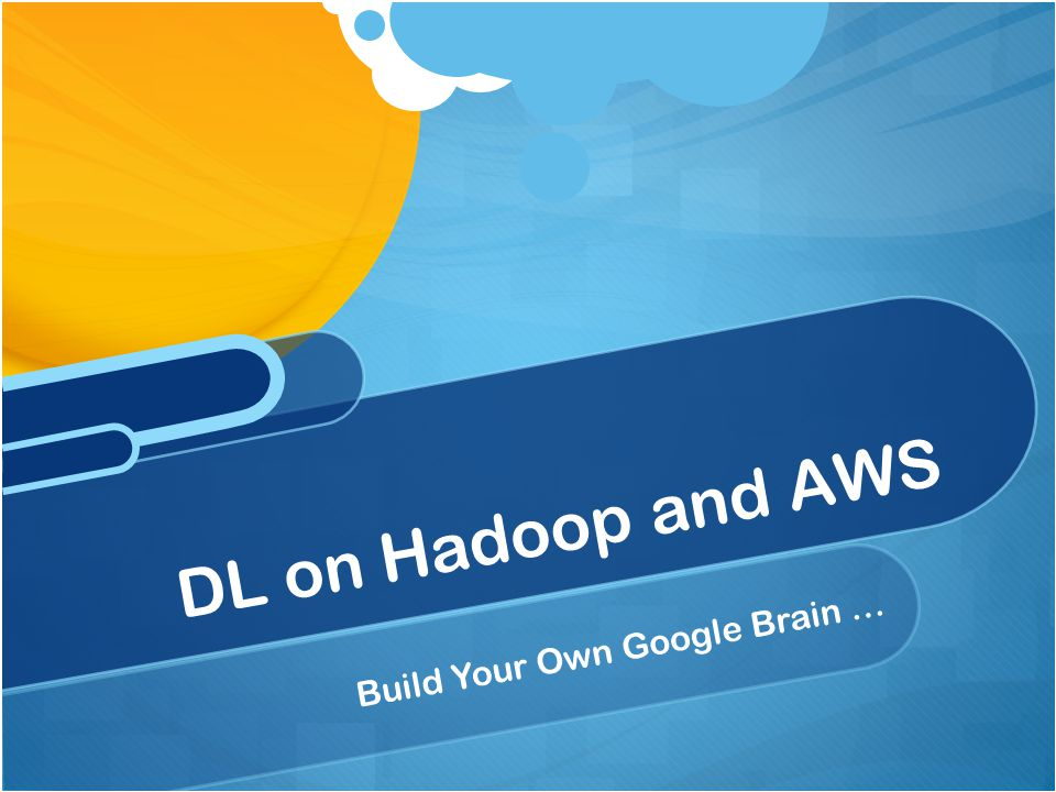 Build Your Own Google Brain … DL on Hadoop and AWS