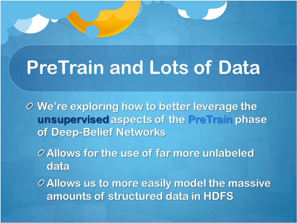 PreTrain and Lots of Data We're exploring how to better leverage the unsupervised aspects of the PreTrain phase of Deep-Belief Networks Allows for the