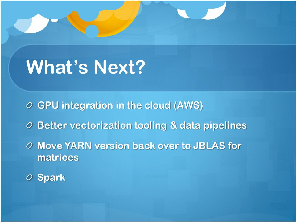 What's Next? GPU integration in the cloud (AWS) Better vectorization tooling & data pipelines Move YARN version back over to JBLAS for matrices Spark