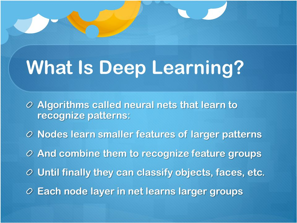What Is Deep Learning? Algorithms called neural nets that learn to recognize patterns: Nodes learn smaller features of larger patterns And combine the