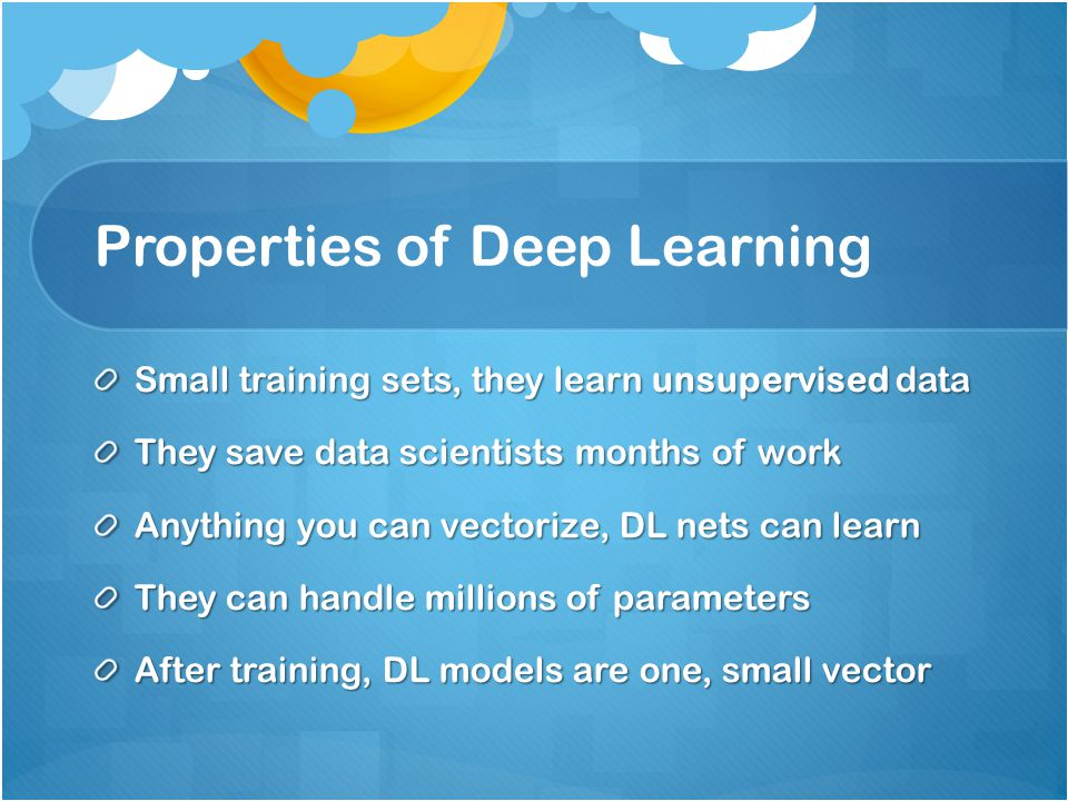 Properties of Deep Learning Small training sets, they learn unsupervised data They save data scientists months of work Anything you can vectorize, DL