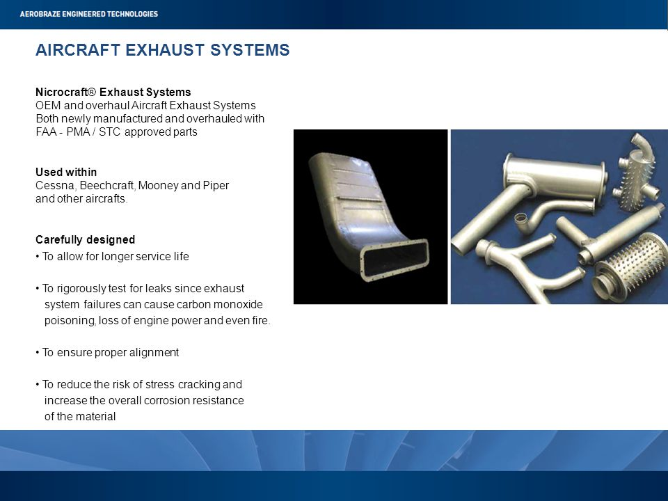 AIRCRAFT EXHAUST SYSTEMS Nicrocraft® Exhaust Systems OEM and overhaul Aircraft Exhaust Systems Both newly manufactured and overhauled with FAA - PMA / STC approved parts Used within Cessna, Beechcraft, Mooney and Piper and other aircrafts.