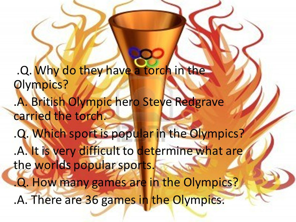 Question and answers..Q. Why do they have a torch in the Olympics?.A. British Olympic hero Steve Redgrave carried the torch..Q. Which sport is popular
