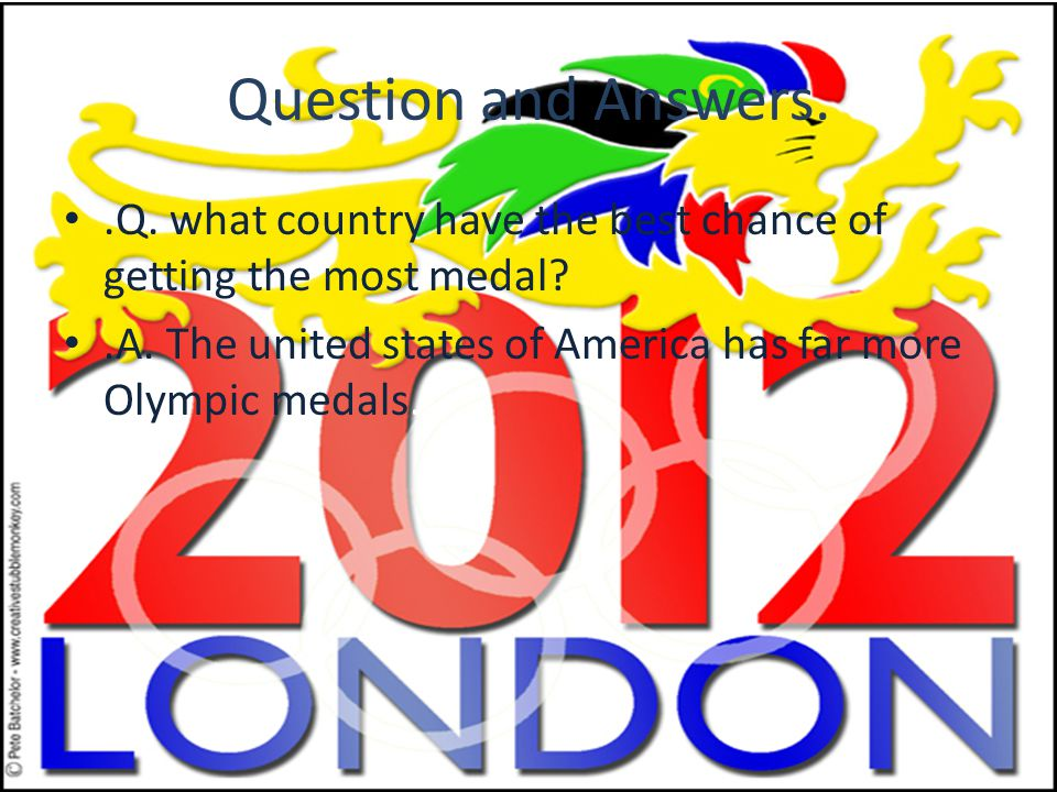 .Q. what country have the best chance of getting the most medal?.A. The united states of America has far more Olympic medals. Question and Answers.