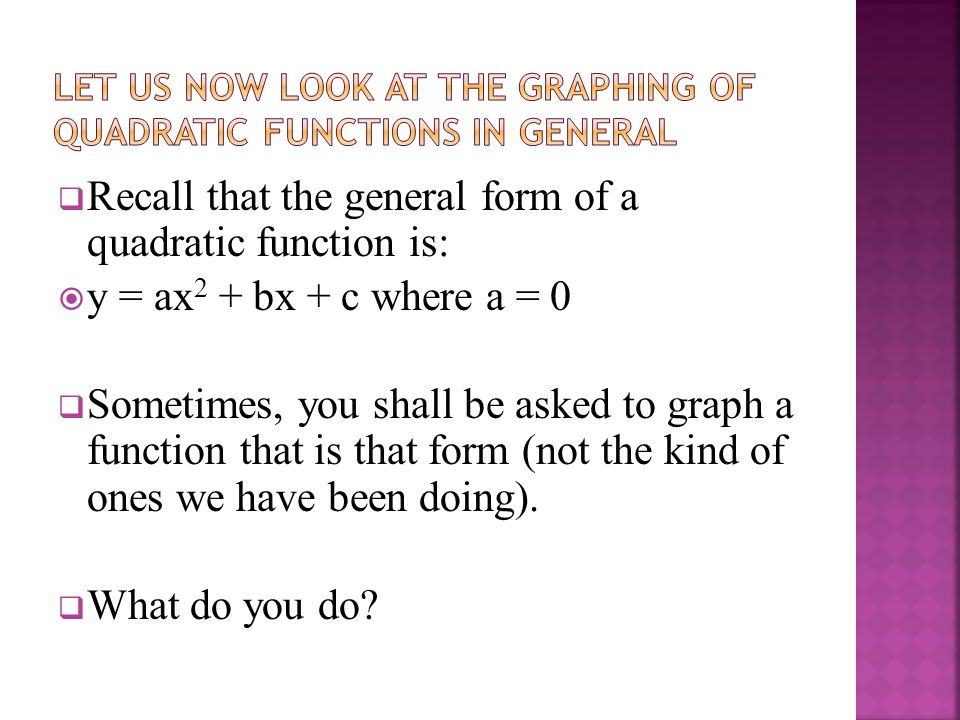  Recall that the general form of a quadratic function is:  y = ax 2 + bx + c where a = 0  Sometimes, you shall be asked to graph a function that is that form (not the kind of ones we have been doing).