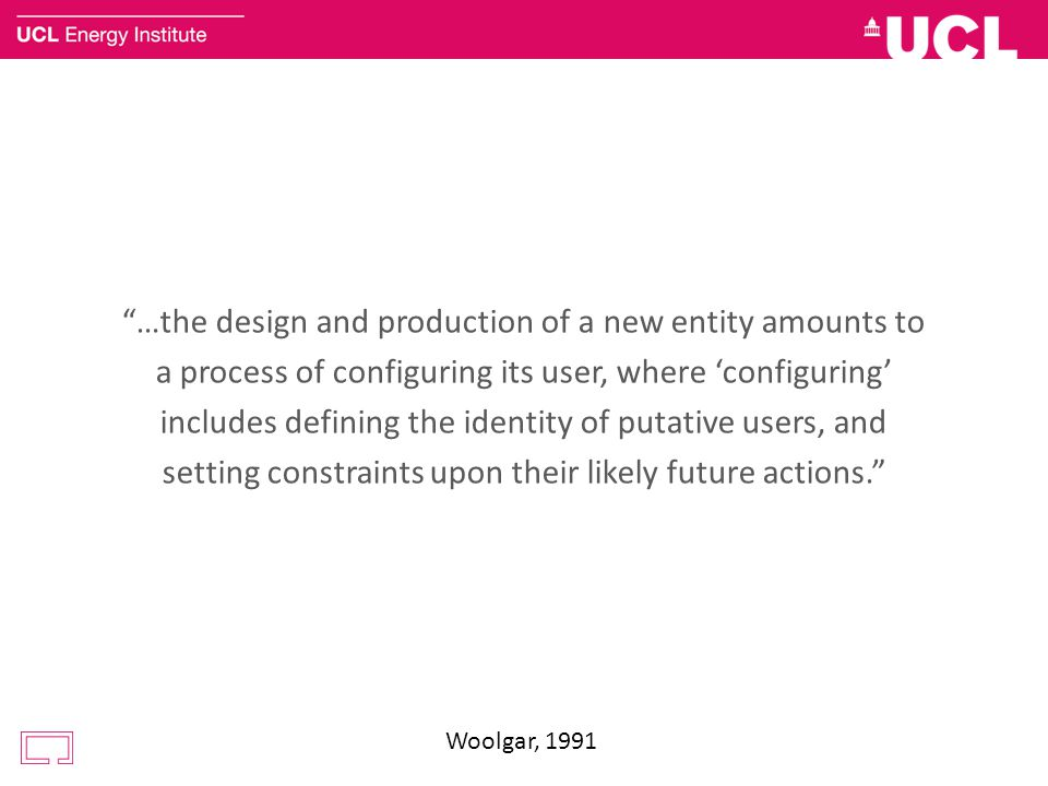 …the design and production of a new entity amounts to a process of configuring its user, where 'configuring' includes defining the identity of putative users, and setting constraints upon their likely future actions. Woolgar, 1991