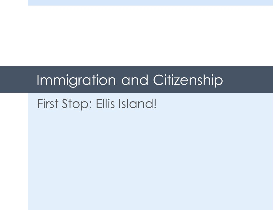 Immigration and Citizenship First Stop: Ellis Island!
