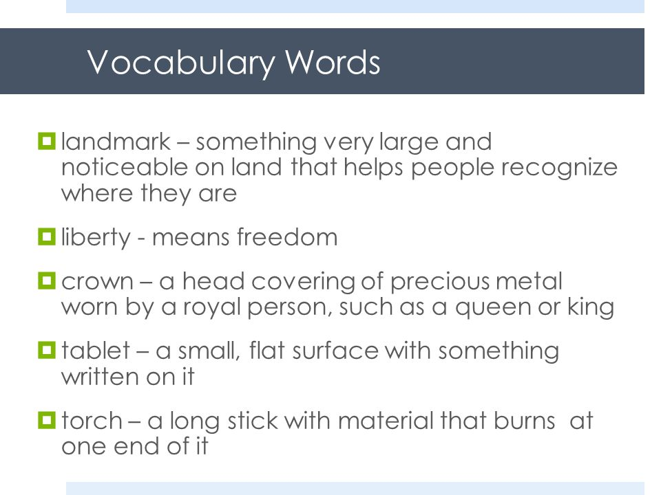 Vocabulary Words  landmark – something very large and noticeable on land that helps people recognize where they are  liberty - means freedom  crown – a head covering of precious metal worn by a royal person, such as a queen or king  tablet – a small, flat surface with something written on it  torch – a long stick with material that burns at one end of it