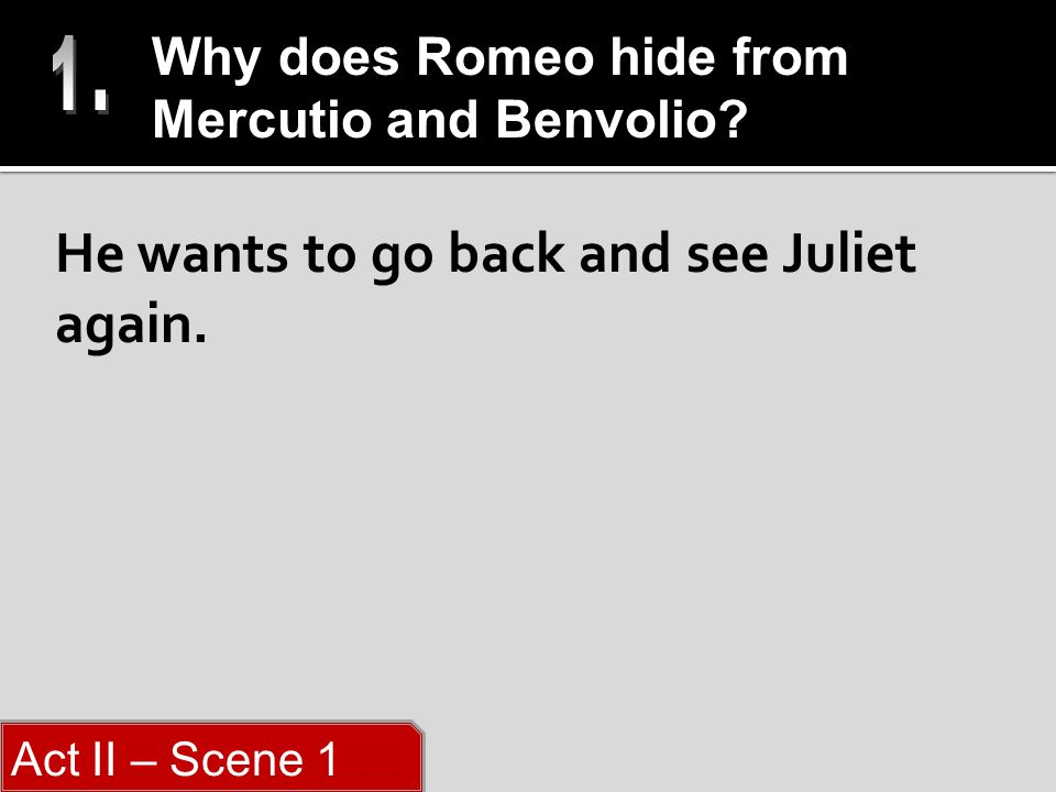 He wants to go back and see Juliet again. Why does Romeo hide from Mercutio and Benvolio.