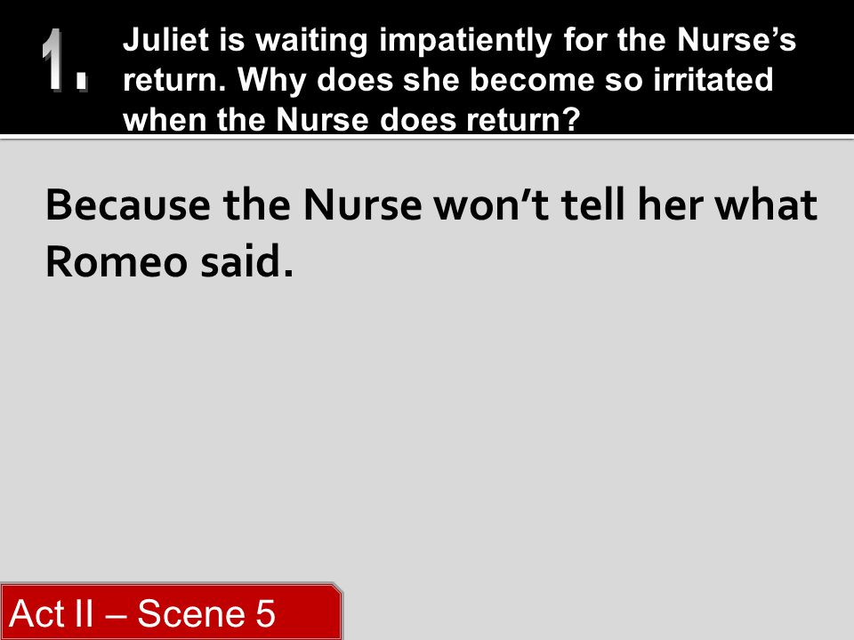 Because the Nurse won't tell her what Romeo said.