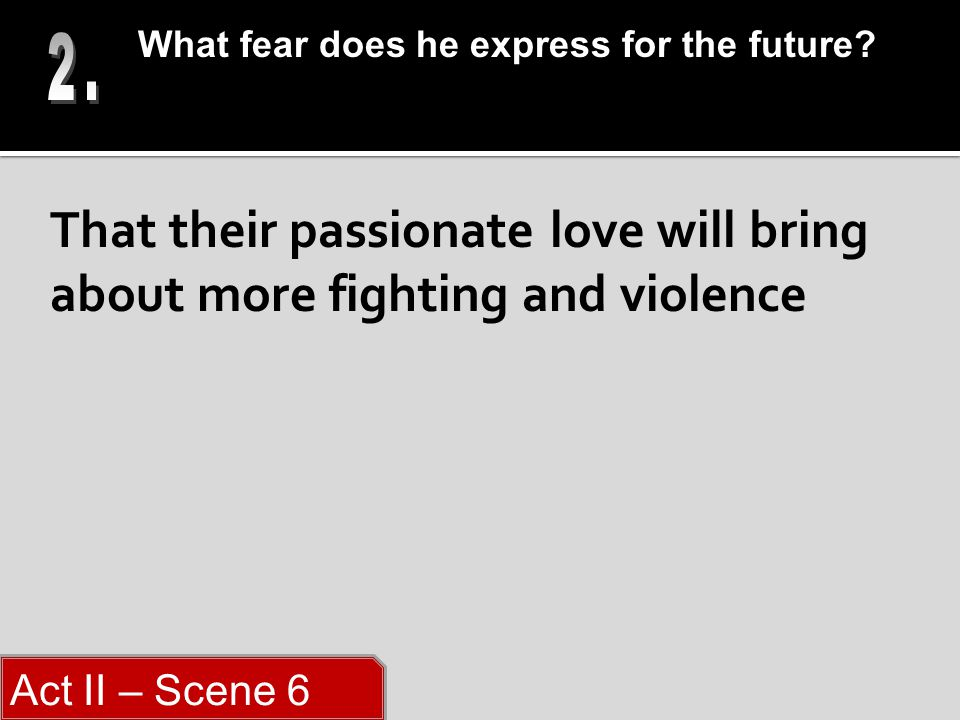 That their passionate love will bring about more fighting and violence What fear does he express for the future.