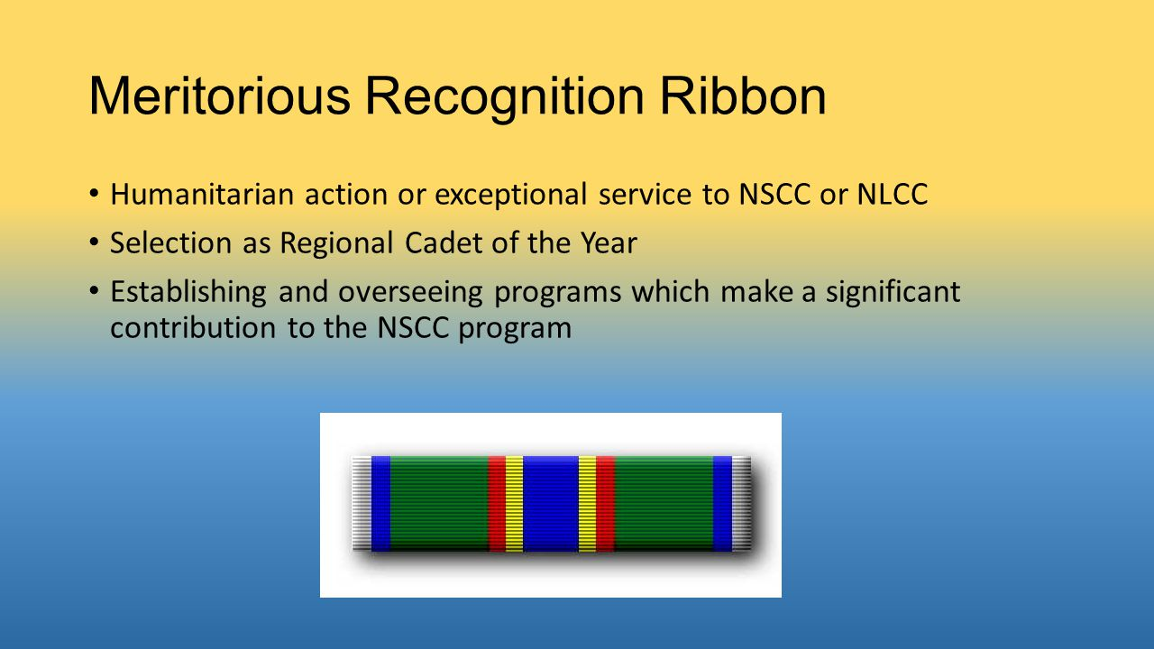 Meritorious Recognition Ribbon Humanitarian action or exceptional service to NSCC or NLCC Selection as Regional Cadet of the Year Establishing and ove