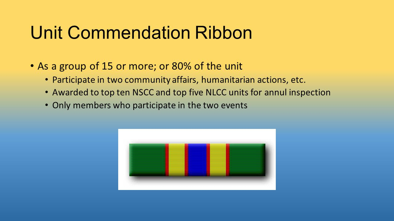 Unit Commendation Ribbon As a group of 15 or more; or 80% of the unit Participate in two community affairs, humanitarian actions, etc. Awarded to top