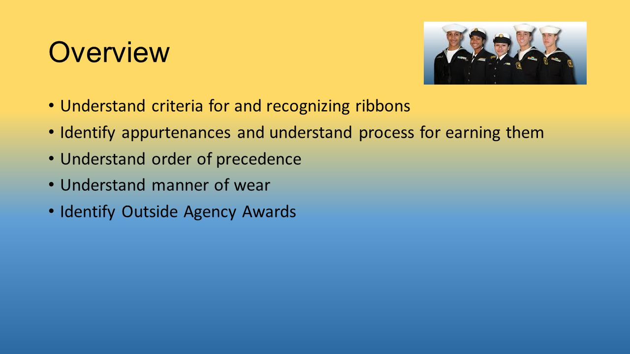 Overview Understand criteria for and recognizing ribbons Identify appurtenances and understand process for earning them Understand order of precedence