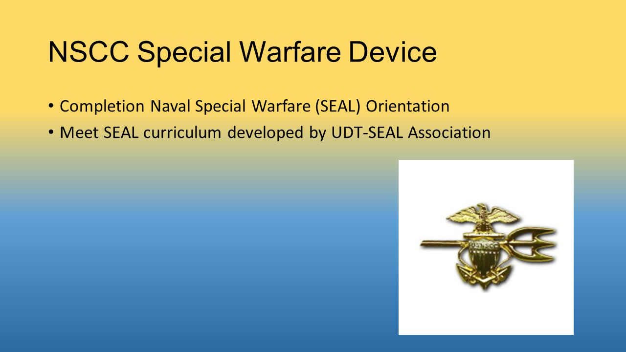 NSCC Special Warfare Device Completion Naval Special Warfare (SEAL) Orientation Meet SEAL curriculum developed by UDT-SEAL Association