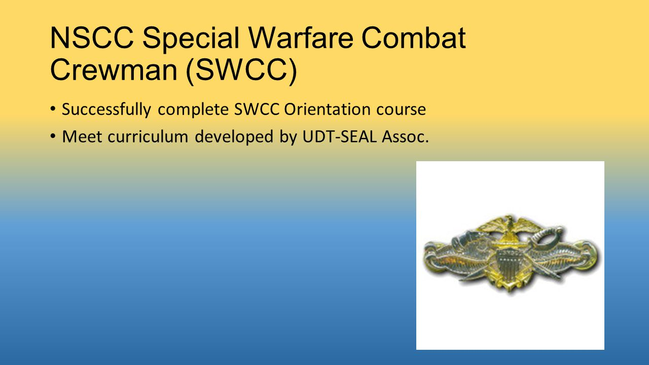 NSCC Special Warfare Combat Crewman (SWCC) Successfully complete SWCC Orientation course Meet curriculum developed by UDT-SEAL Assoc.