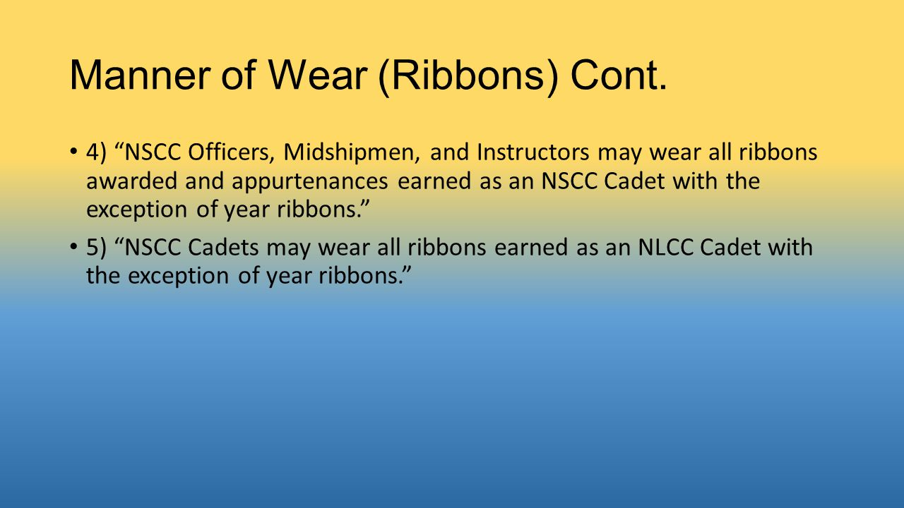 "Manner of Wear (Ribbons) Cont. 4) ""NSCC Officers, Midshipmen, and Instructors may wear all ribbons awarded and appurtenances earned as an NSCC Cadet w"