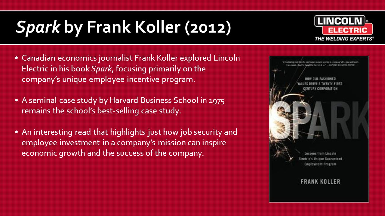 Spark by Frank Koller (2012) Canadian economics journalist Frank Koller explored Lincoln Electric in his book Spark, focusing primarily on the company's unique employee incentive program.