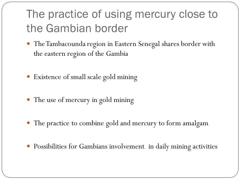 The practice of using mercury close to the Gambian border The Tambacounda region in Eastern Senegal shares border with the eastern region of the Gambia Existence of small scale gold mining The use of mercury in gold mining The practice to combine gold and mercury to form amalgam Possibilities for Gambians involvement in daily mining activities