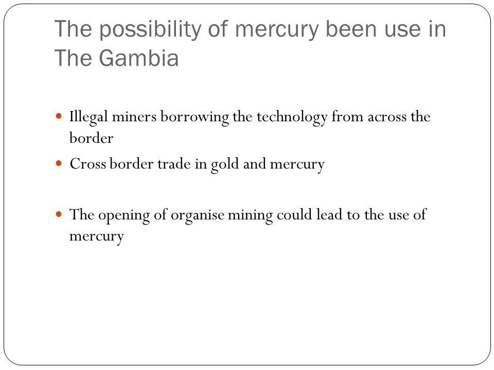 The possibility of mercury been use in The Gambia Illegal miners borrowing the technology from across the border Cross border trade in gold and mercury The opening of organise mining could lead to the use of mercury