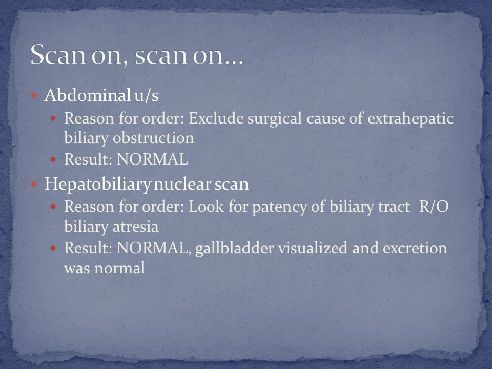 Abdominal u/s Reason for order: Exclude surgical cause of extrahepatic biliary obstruction Result: NORMAL Hepatobiliary nuclear scan Reason for order: Look for patency of biliary tract R/O biliary atresia Result: NORMAL, gallbladder visualized and excretion was normal