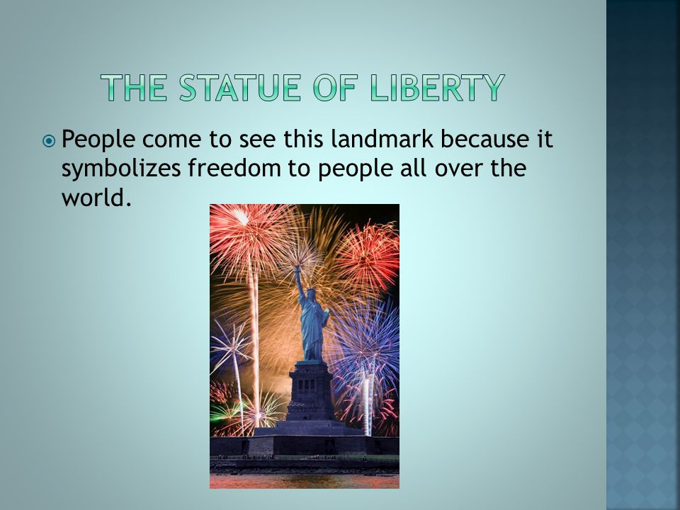  People come to see this landmark because it symbolizes freedom to people all over the world.