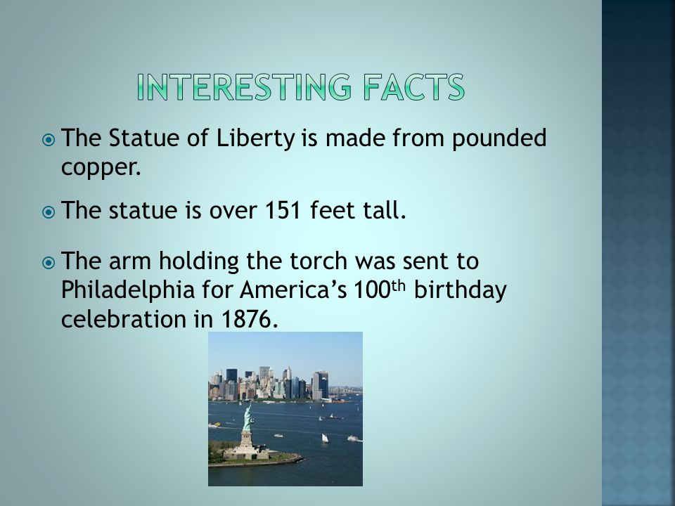  The Statue of Liberty is made from pounded copper.  The statue is over 151 feet tall.  The arm holding the torch was sent to Philadelphia for Amer